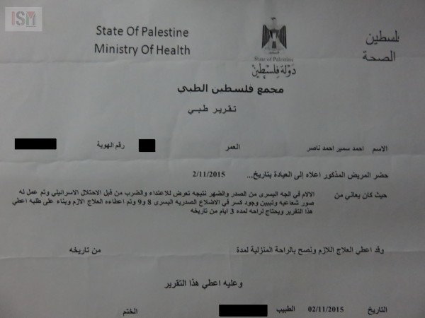"Medical certificate which Ahmad initiated after he was released, when Israeli forces medic had said he was ""fine"" directly after beating. Report reads: ""The patient came to the clinic 2/11/15; He was suffering from - Pain on the left side of his chest and back, caused by beating by the Israeli occupation forces. Patient has been X-rayed and broken ribs found on the left side, number 8 and 9. He has been administered treatment and this report on request."""